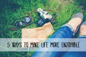 5-ways-to-make-life-enjoyable